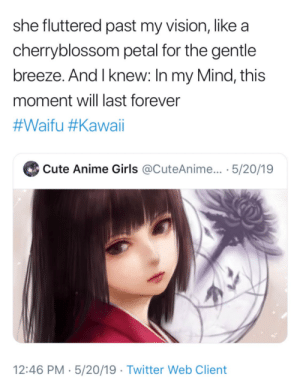Bruh c'mon: she fluttered past my vision, like a  cherryblossom petal for the gentle  breeze. And I knew: In my Mind, this  moment will last forever  #Waifu #Kawaii  Cute Anime Girls @CuteAnime... · 5/20/19  12:46 PM · 5/20/19 · Twitter Web Client Bruh c'mon