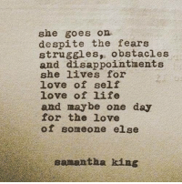 Life, Love, and Samantha: she goes on  despite the fears  struggles,, obstacles  and disappointments  she lives for  love of self  love of life  and maybe one day  for the love  of someone else  samantha king