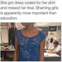 """Apparently, Girls, and Memes: She got dress coded for her shirt  and missed her final. Shaming girls  is apparently more important than  education.  isten So many antifems get upset about stuff and say """"this isn't an important issueeee"""" but it really is tbh, this is a woman's education and you're putting her body over that! -Tiara"""