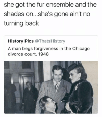 <p>Walking out of your life in 6 inch heels (via /r/BlackPeopleTwitter)</p>: she got the fur ensemble and the  shades on...she's gone ain't no  turning back  History Pics @ThatsHistory  A man begs forgiveness in the Chicago  divorce court. 1948 <p>Walking out of your life in 6 inch heels (via /r/BlackPeopleTwitter)</p>