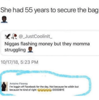 Facebook, Facts, and Memes: She had 55 years to secure the bag  JustCoolinlt  Niggas flashing money but they momma  struggling  10/17/18, 5:23 PM  Antoine Fleeroy  I'm loggin off Facebook for the day. Not because he wildin but  because he kind of right Geae GOODBYE FACTS!! 😂😂😂😂😂 GOODMORNING