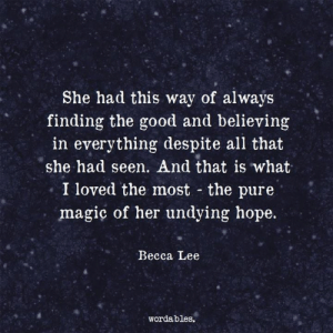 Wordables: She had this way of always  finding the good and believing  in everything despite all that  she had seen. And that is what  I loved the most the pure  magiç of her undying hope  Becca Lee  wordables.