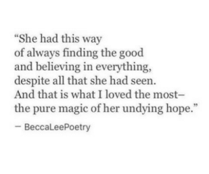 """Good, Magic, and All That: """"She had this way  of always finding the good  and believing in everything,  despite all that she had seen  And that is what I loved the most-  the pure magic of her undying hope.""""  -BeccaLeePoetry"""