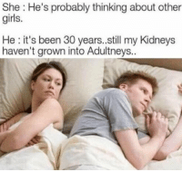 Kidneys: She : He's probably thinking about other  girls.  He: it's been 30 years.still my Kidneys  haven't grown into Adultneys.