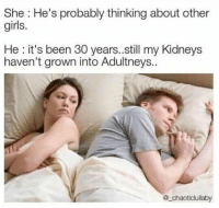 When will they be Oldneys: She: He's probably thinking about other  girls.  He: it's been 30 years..still my Kidneys  haven't grown into Adultneys.  @_chaoticlullaby When will they be Oldneys