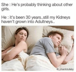 Dank, Girls, and Memes: She: He's probably thinking about other  girls.  He: it's been 30 years..still my Kidneys  haven't grown into Adultneys.  @_chaoticlullaby When will they be Oldneys by Happy_Guy420 MORE MEMES