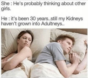 other girls: She He's probably thinking about other  girls.  He it's been 30 years..still my Kidneys  haven't grown into Adultneys..