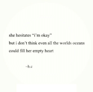 "Heart, Okay, and All The: she hesitates ""i'm okay""  but i don't think even all the worlds oceans  could fill her empty heart  -h.c https://iglovequotes.net/"