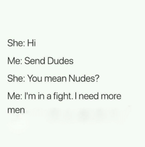 Send reinforcements: She: Hi  Me: Send Dudes  She: You mean Nudes?  Me: I'm in a fight. I need more  men Send reinforcements