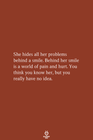 Know Her: She hides all her problems  behind a smile. Behind her smile  is a world of pain and hurt. You  think you know her, but you  really have no idea.