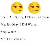 Memes, Okay, and 🤖: She: I Am Sorrry, I Cheated On You.  Me: It's okay. I Did Worse.  She: What?  Me: I Trusted You.