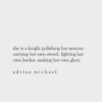 polishing: she is a knight polishing her armour.  carrying her own sword. fighting her  own battles. making her own glory.  adrian ich a e l