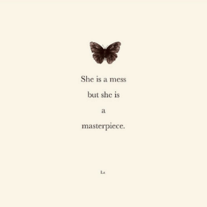 masterpiece: She is a mess  but she is  а  masterpiece.  .Z