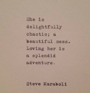 Beautiful, Her, and Chaotic: She is  delightfully  chaotic; a  beautiful mess  Loving her is  a splendid  adventure.  Steve Maraboli