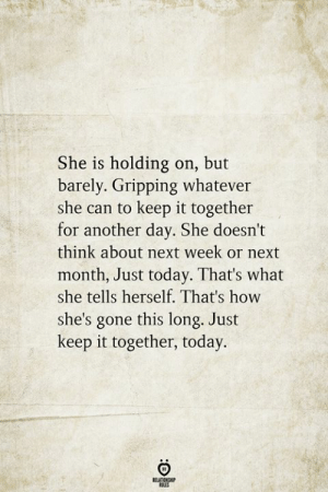 holding-on: She is holding on, but  barely. Gripping whatever  she can to keep it together  for another day. She doesn't  think about next week or next  month, Just today. That's what  she tells herself. That's how  she's gone this long. Just  keep it together, today.