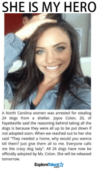 """Crazy, Memes, and Soon...: SHE IS MY HERO  A North Carolina women was arrested for stealing  24 dogs from a shelter. Joyce Colon, 20, of  Fayetteville said the reasoning behind taking all the  dogs is because they were all up to be put down if  not adopted soon. When we reached out to her she  said """"They needed a home, why would you wanna  kill them? Just give them all to me. Everyone calls  me the crazy dog lady"""". All 24 dogs have now be  officially adopted by Ms. Colon. She will be released  tomorrow.  Talent  Explore I don't know this woman but I want to shake her hand 🙏👐"""