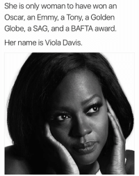 Golden Globes, Memes, and 🤖: She is only woman to have won an  Oscar, an Emmy, a Tony, a Golden  Globe, a SAG, and a BAFTA award  Her name is Viola Davis. Excellence personified 👸🏿 ViolaDavis