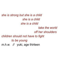 thirteen: she is strong but she is a child  she is a child  she is a child  take the world  off her shoulders  children should not have to fight  to be young  m.h.w.  yuki, age thirteen