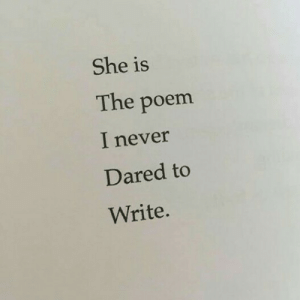 Never, She, and Poem: She is  The poem  I never  Dared to  Write.