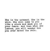 Untamed: She is the untamed. She is the  wild. She will come to you  like a storm and wash you of  your fears. And then when she  leaves, you will wonder how  you ever hated the rain.