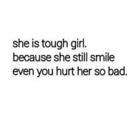 Bad, Girl, and Http: she is tough girl  because she still smile  even you hurt her so bad. http://iglovequotes.net/