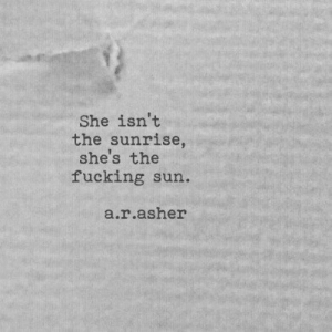 Sunrise: She isn't  the sunrise  she's the  fucking sun.  a.r.asher