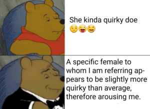 Doe, Okay, and To Whom: She kinda quirky doe  |A specific female to  whom I am referring ap-  pears to be slightly more  |quirky than average,  |therefore arousing me.  (F Okay vuddy retard