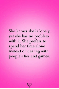she knows: She knows she is lonely,  vet she has no problem  with it. She prefers to  spend her time alone  instead of dealing with  people's lies and games.