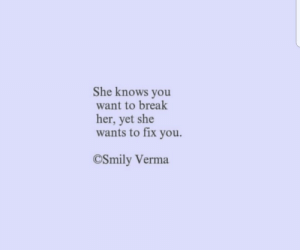 she knows: She knows you  want to break  her, yet she  wants to fix you  CSmily Verma