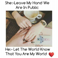 you are my world: She:-Leave My Hand We  Are In Public  He:- Let The World Know  That You Are My World