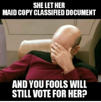 Fbi, Hillary Clinton, and Memes: SHE LET HER  MAID COPY CLASSIFIED DOCUMENT  AND YOU FOOLS WILL  STILL VOTE FOR HER? As secretary of state, Hillary Clinton routinely asked her maid to print out sensitive government e-mails and documents — including ones containing classified information — from her house in Washington, DC, e-mails and FBI memos show. But the housekeeper lacked the security clearance to handle such material.