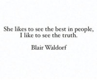 Best, Truth, and Blair Waldorf: She likes to see the best in people,  I like to see the truth  Blair Waldorf