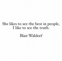 Blair: She likes to see the best in people,  I like to see the truth  Blair Waldorf