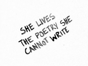 Poetry, She, and  Lives: SHE LIVES  THE POETRY SHE  CANNOT WRITE