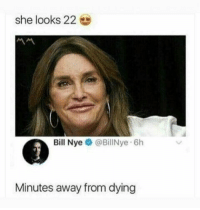 : she looks 22  Bill Nye @BillNye 6h  Minutes away from dying