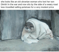 Lost, Dank Memes, and Old: she looks like an old ukranian woman who lost her sorn  Dimitri in the war and now sits by the side of a weary road  less-travelled selling potatoes for a very modest price Hope she's ok @animalsdoingthings