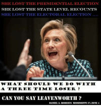 Memes, Presidential Election, and Mississippi: SHE LOST THE PRESIDENTIAL ELECTION  SHE LOST THE STATE LEVEL RECOUNTS  SHE LOST THE ELECTORAL ELECTION  WHIAT SRIOULD WE DO WWITHI  A TEN REE TIMME LOSE DR  CAN YOU SAY LEAVENWORTH  DANIEL A. ROBERTS MISSISSIPPI 3% ZONE 4 #PILLOWFORT ~SS