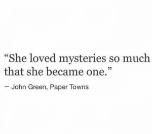"John Green, Paper Towns, and Towns: ""She loved mysteries so muclh  that she became one.""  John Green, Paper Towns"