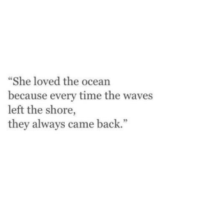 """Shore: """"She loved the ocean  because every time the waves  left the shore,  they always came back."""""""