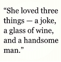 """Wine, Glass, and Man: """"She loved three  things - a joke,  a glass of wine,  and a handsome  man."""""""