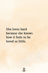 She Knows, How, and She: She loves hard  because she knows  how it feels to be  loved so little.