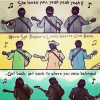 Love this -Seth: She loves you, yeah yeah yeah  We're Sgt. Pepper s Lonely Hearts Club Band...  et back, get back to where you once belonged Love this -Seth