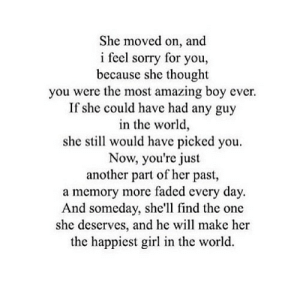 Sorry, Faded, and Girl: She moved on, and  i feel sorry for you  because she thought  you were the most amazing boy ever.  If she could have had any guy  in the world  she stil would have picked you  Now, you're just  another part of her past,  a memory more faded every day.  And someday, she'll find the one  she deserves, and he will make her  the happiest girl in the world http://iglovequotes.net/