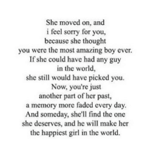 https://iglovequotes.net/: She moved on, and  i feel sorry for you,  because she thought  you were the most amazing boy ever.  If she could have had any guy  in the world,  she still would have picked you.  Now, you're just  another part of her past,  a memory more faded every day.  And someday, she'll find the one  she deserves, and he will make her  the happiest girl in the world. https://iglovequotes.net/