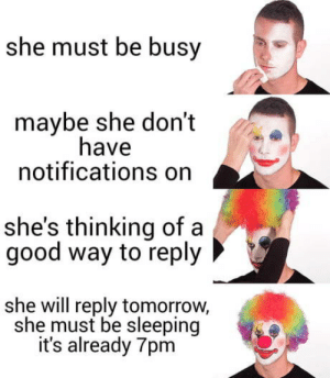 Ah yes. Ghosting.: she must be busy  maybe she don't  have  notifications on  she's thinking of a  good way to reply  she will reply tomorrow,  she must be sleeping  it's already 7pm Ah yes. Ghosting.
