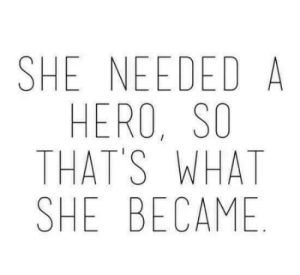 Hero, She, and What: SHE NEEDED A  HERO, SO  THAT'S WHAT  SHE BECAME