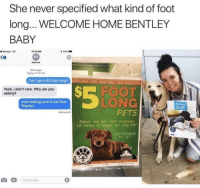 Verizon, Yeah, and Bentley: She never specified what kind of foot  long... WELCOME HOME BENTLEY  BABY  l Verizon LTE  t 91%-  1:11AM  MJ  Mamma  Ko  Message  Today 11 00 AM  Can l get a $5 foot lon  Rim ElrKR  S-FOOT  LONG  PETS  Yeah, i don't care. Why are you  asking?  Just making sure it was fine.  Thanks  HOME  Delivered  Adopt any pet that measures  12 inches or longer for only s5!  SEPTEMBER  み)  ¡Message  0 id spend thousands