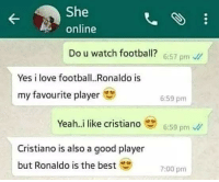 Football, Love, and Memes: She  online  Do u watch football? 6:57 pm  Yes i love football.. Ronaldo is  my favourite player  6:59 pm  Yeah..i like cristiano6:59 pm  Cristiano is also a good player  but Ronaldo is the best  7:00 pm She knows football 😂