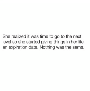 Expiration: She realized it was time to go to the next  level so she started giving things in her life  an expiration date. Nothing was the same