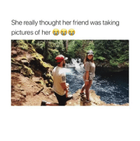 Cute, Pictures, and Girl Memes: She really thought her friend was taking  pictures of her this is so cute why am i single